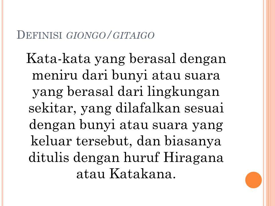 D EFINISI GIONGO / GITAIGO Kata-kata yang berasal dengan meniru dari bunyi atau suara yang berasal dari lingkungan sekitar, yang dilafalkan sesuai dengan bunyi atau suara yang keluar tersebut, dan biasanya ditulis dengan huruf Hiragana atau Katakana.