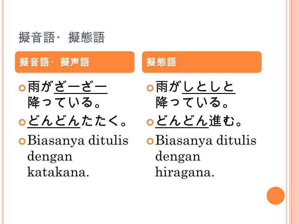 擬音語・擬態語 雨がざーざー 降っている。 どんどんたたく。 Biasanya ditulis dengan katakana. 雨がしとしと 降っている。 どんどん進む。 Biasanya ditulis dengan hiragana. 擬音語・擬声語擬態語