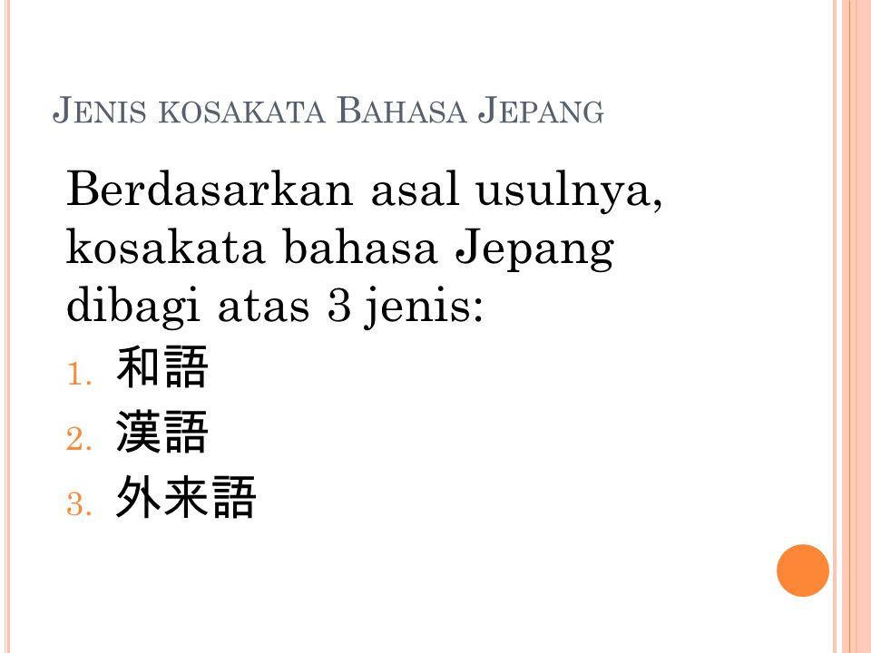 J ENIS KOSAKATA B AHASA J EPANG Berdasarkan asal usulnya, kosakata bahasa Jepang dibagi atas 3 jenis: 1. 和語 2. 漢語 3. 外来語