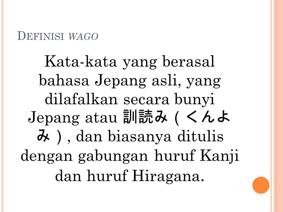 D EFINISI WAGO Kata-kata yang berasal bahasa Jepang asli, yang dilafalkan secara bunyi Jepang atau 訓読み(くんよ み), dan biasanya ditulis dengan gabungan hu