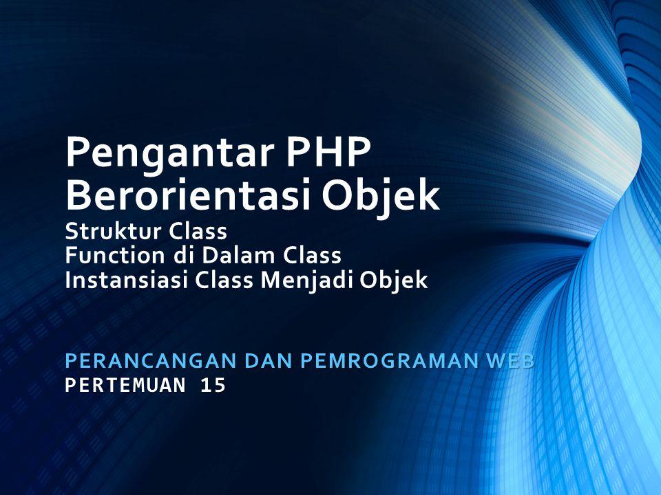 Pengantar PHP Berorientasi Objek Struktur Class Function di Dalam Class Instansiasi Class Menjadi Objek PERANCANGAN DAN PEMROGRAMAN WEB PERTEMUAN 15