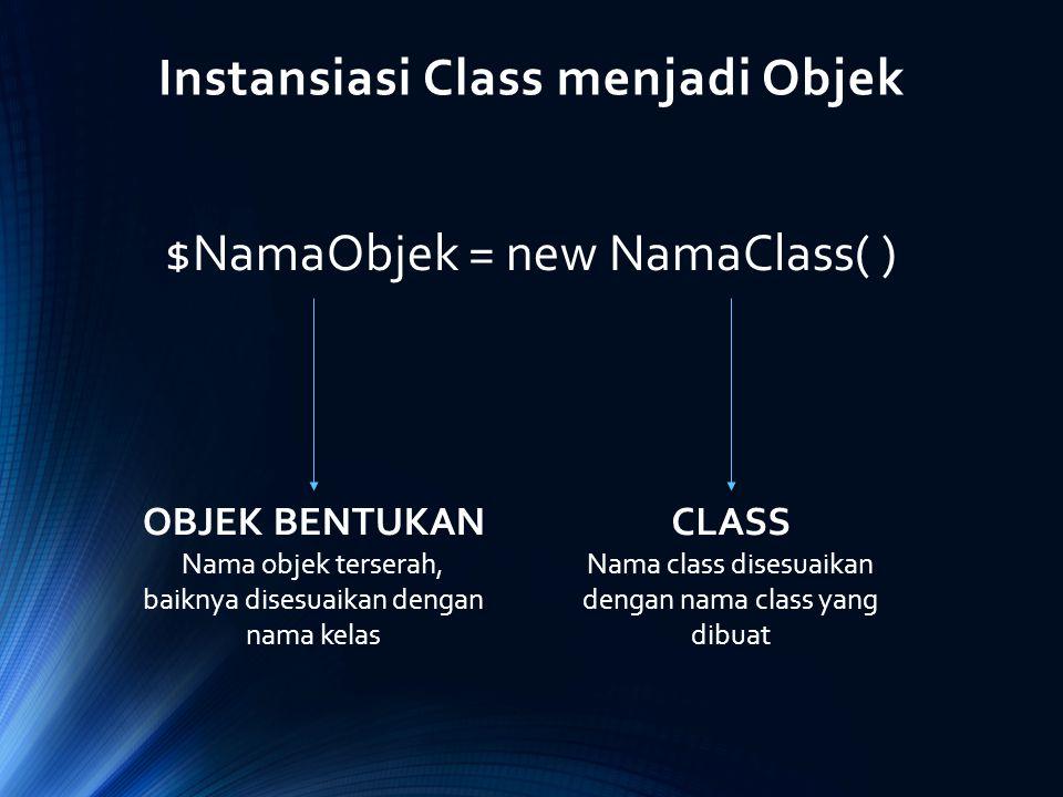 Instansiasi Class menjadi Objek $NamaObjek = new NamaClass( ) OBJEK BENTUKAN Nama objek terserah, baiknya disesuaikan dengan nama kelas CLASS Nama cla