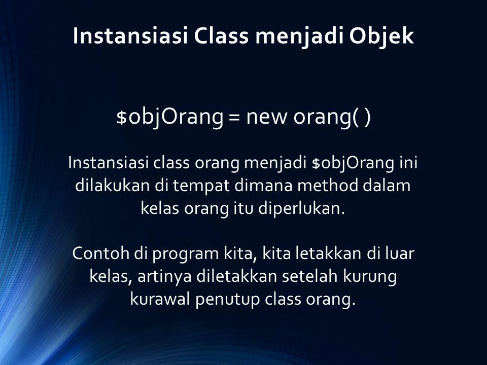 Instansiasi Class menjadi Objek $objOrang = new orang( ) Instansiasi class orang menjadi $objOrang ini dilakukan di tempat dimana method dalam kelas o