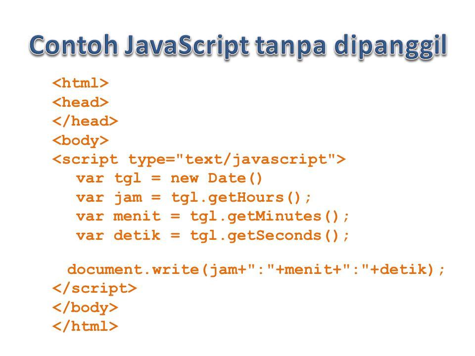 var tgl = new Date() var jam = tgl.getHours(); var menit = tgl.getMinutes(); var detik = tgl.getSeconds(); document.write(jam+ : +menit+ : +detik);