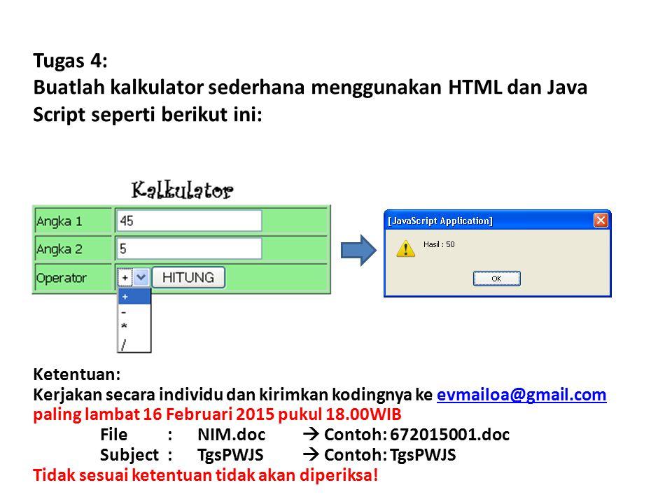 Tugas 4: Buatlah kalkulator sederhana menggunakan HTML dan Java Script seperti berikut ini: Ketentuan: Kerjakan secara individu dan kirimkan kodingnya ke evmailoa@gmail.com paling lambat 16 Februari 2015 pukul 18.00WIB File: NIM.doc  Contoh: 672015001.doc Subject: TgsPWJS  Contoh: TgsPWJSevmailoa@gmail.com Tidak sesuai ketentuan tidak akan diperiksa!