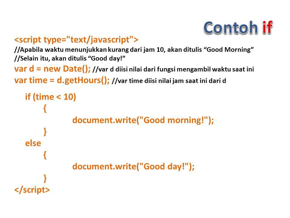 //Apabila waktu menunjukkan kurang dari jam 10, akan ditulis Good Morning //Selain itu, akan ditulis Good day! var d = new Date(); //var d diisi nilai dari fungsi mengambil waktu saat ini var time = d.getHours(); //var time diisi nilai jam saat ini dari d if (time < 10) { document.write( Good morning! ); } else { document.write( Good day! ); }