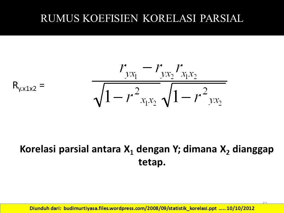 RUMUS KOEFISIEN KORELASI PARSIAL R y.x1x2 = Korelasi parsial antara X 1 dengan Y; dimana X 2 dianggap tetap. 32 Diunduh dari: budimurtiyasa.files.word