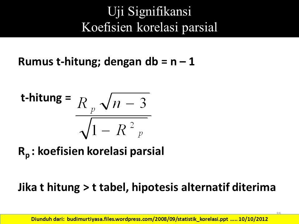 Uji Signifikansi Koefisien korelasi parsial Rumus t-hitung; dengan db = n – 1 t-hitung = R p : koefisien korelasi parsial Jika t hitung > t tabel, hip