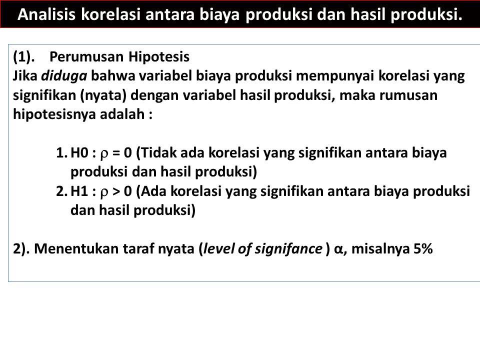 Analisis korelasi antara biaya produksi dan hasil produksi. (1). Perumusan Hipotesis Jika diduga bahwa variabel biaya produksi mempunyai korelasi yang