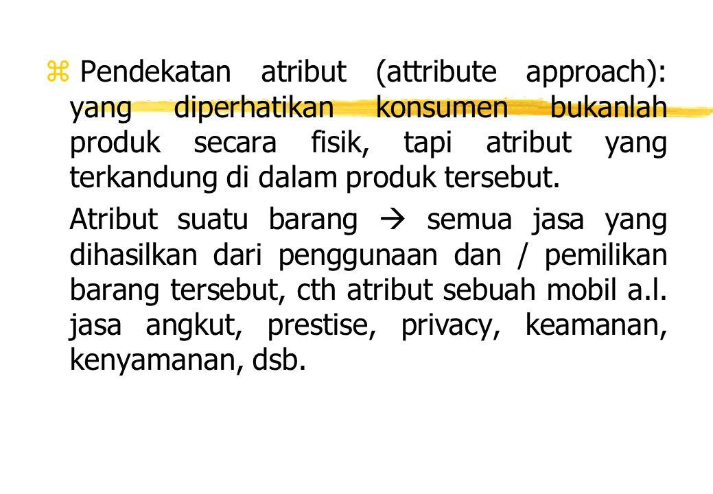 z Pendekatan atribut (attribute approach): yang diperhatikan konsumen bukanlah produk secara fisik, tapi atribut yang terkandung di dalam produk terse