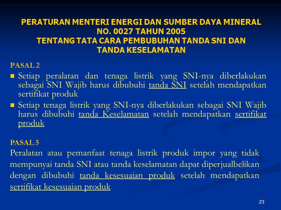 23 PERATURAN MENTERI ENERGI DAN SUMBER DAYA MINERAL NO. 0027 TAHUN 2005 TENTANG TATA CARA PEMBUBUHAN TANDA SNI DAN TANDA KESELAMATAN PASAL 2 Setiap pe