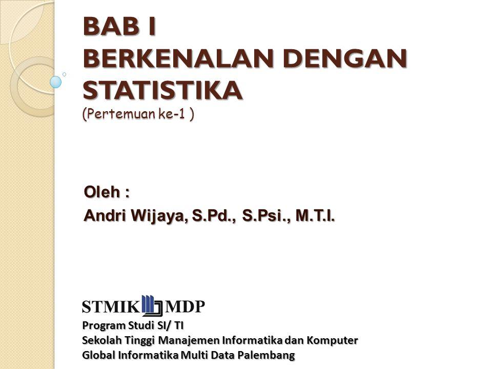 BAB I BERKENALAN DENGAN STATISTIKA (Pertemuan ke-1 ) BAB I BERKENALAN DENGAN STATISTIKA (Pertemuan ke-1 ) Oleh : Andri Wijaya, S.Pd., S.Psi., M.T.I. P