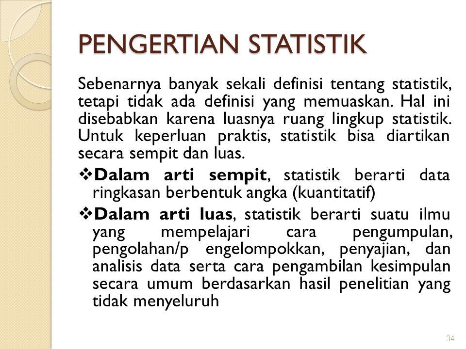 PENGERTIAN STATISTIK Sebenarnya banyak sekali definisi tentang statistik, tetapi tidak ada definisi yang memuaskan. Hal ini disebabkan karena luasnya