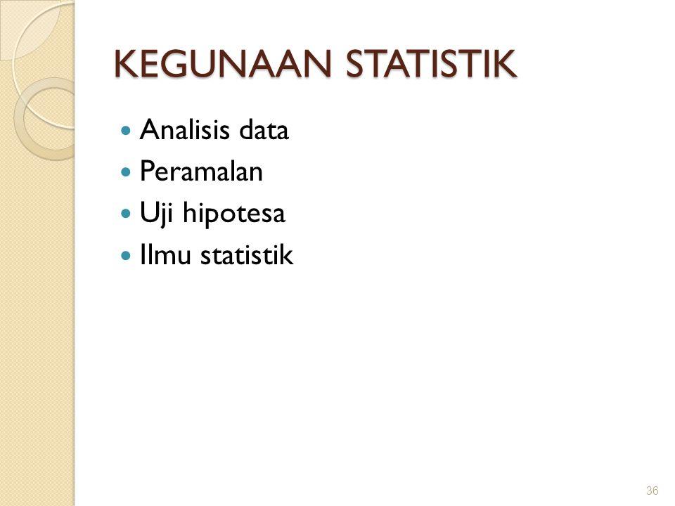 KEGUNAAN STATISTIK Analisis data Peramalan Uji hipotesa Ilmu statistik 36