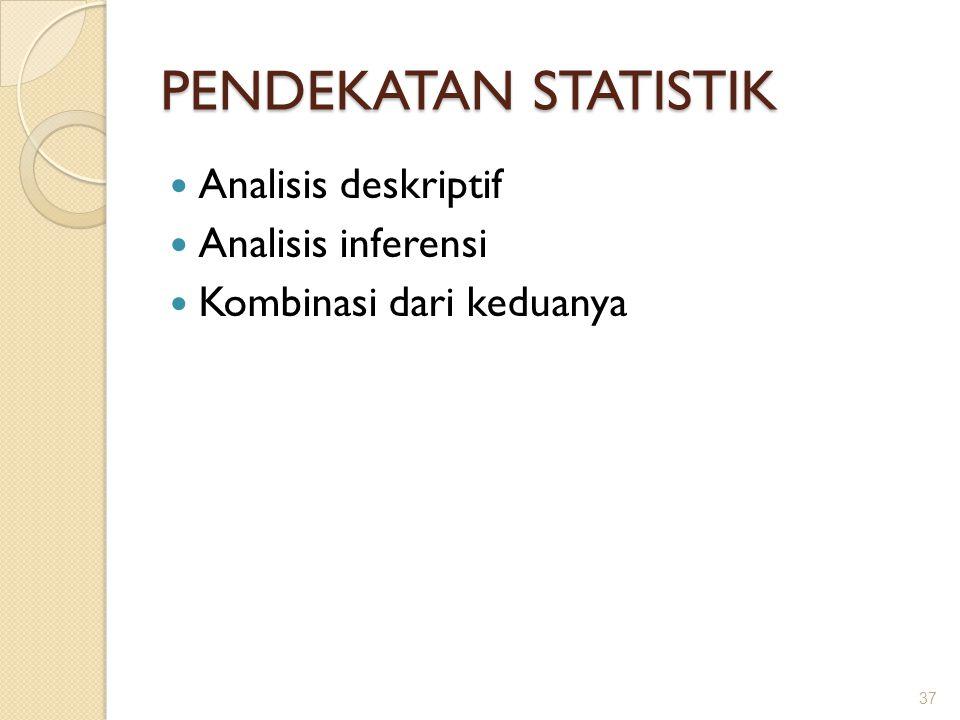 PENDEKATAN STATISTIK Analisis deskriptif Analisis inferensi Kombinasi dari keduanya 37