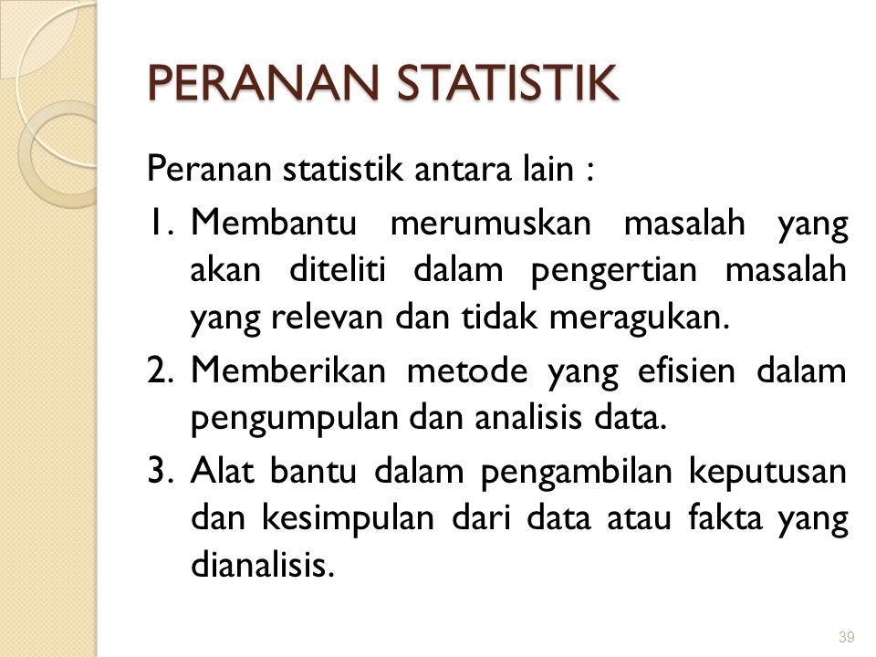 PERANAN STATISTIK Peranan statistik antara lain : 1.Membantu merumuskan masalah yang akan diteliti dalam pengertian masalah yang relevan dan tidak mer