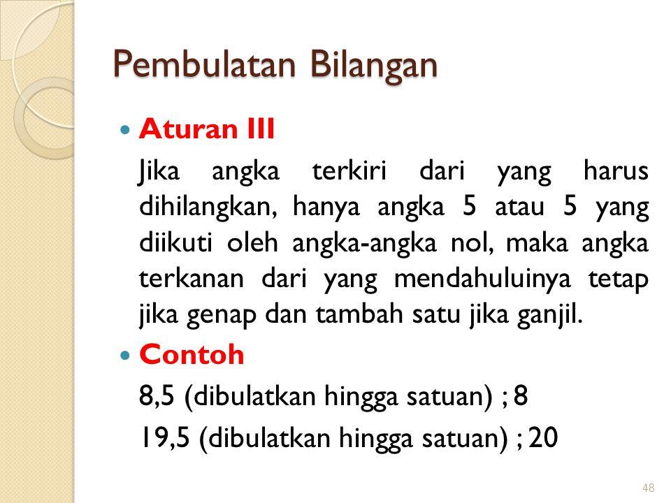 Pembulatan Bilangan Aturan III Jika angka terkiri dari yang harus dihilangkan, hanya angka 5 atau 5 yang diikuti oleh angka-angka nol, maka angka terk