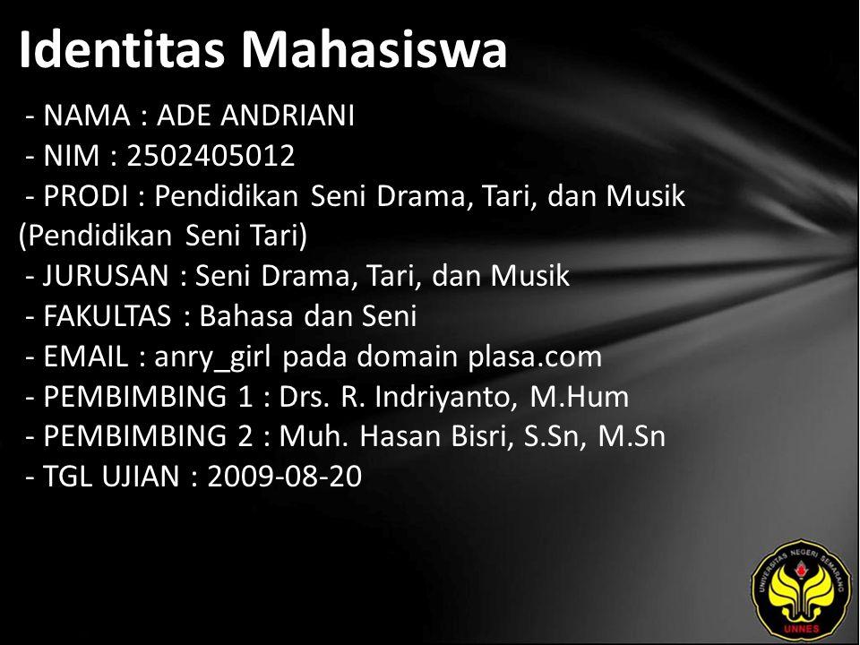 Identitas Mahasiswa - NAMA : ADE ANDRIANI - NIM : 2502405012 - PRODI : Pendidikan Seni Drama, Tari, dan Musik (Pendidikan Seni Tari) - JURUSAN : Seni Drama, Tari, dan Musik - FAKULTAS : Bahasa dan Seni - EMAIL : anry_girl pada domain plasa.com - PEMBIMBING 1 : Drs.