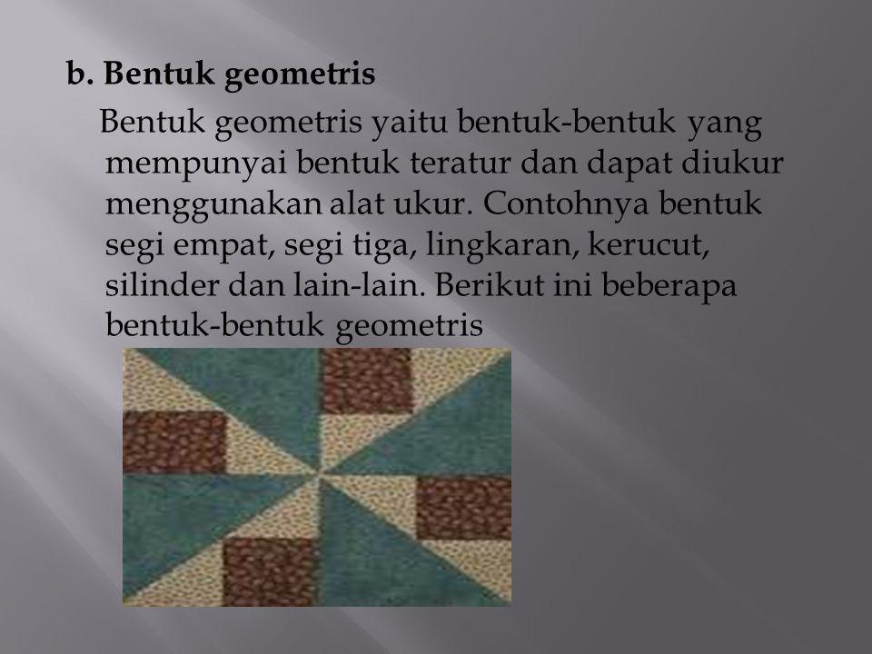 b. Bentuk geometris Bentuk geometris yaitu bentuk-bentuk yang mempunyai bentuk teratur dan dapat diukur menggunakan alat ukur. Contohnya bentuk segi e