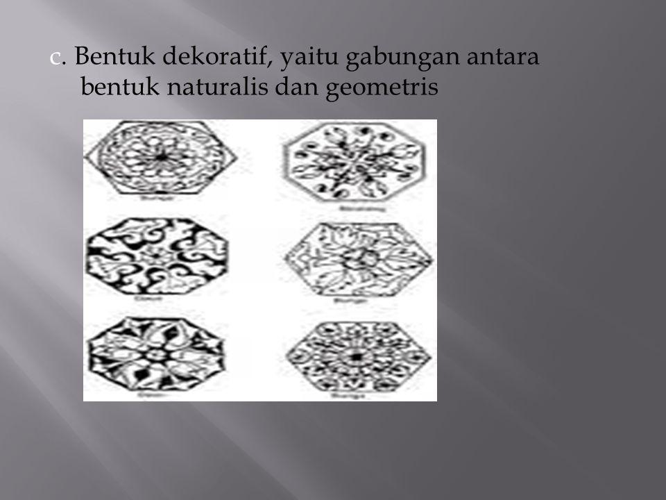 c. Bentuk dekoratif, yaitu gabungan antara bentuk naturalis dan geometris