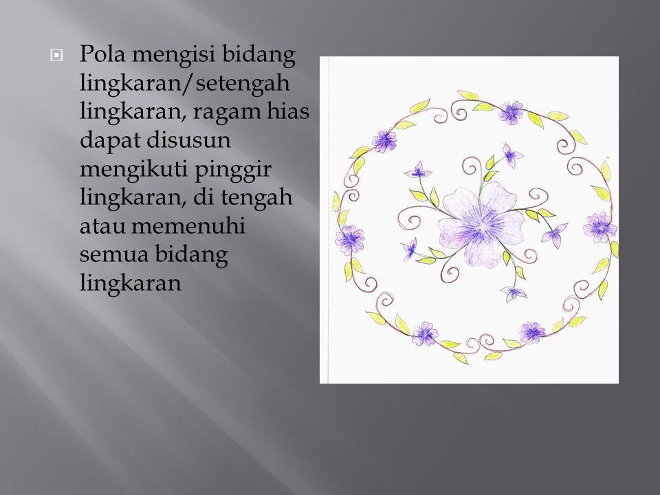  Pola mengisi bidang lingkaran/setengah lingkaran, ragam hias dapat disusun mengikuti pinggir lingkaran, di tengah atau memenuhi semua bidang lingkaran