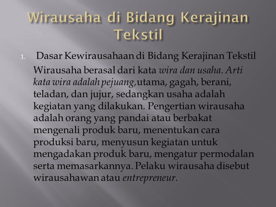 1. Dasar Kewirausahaan di Bidang Kerajinan Tekstil Wirausaha berasal dari kata wira dan usaha. Arti kata wira adalah pejuang, utama, gagah, berani, te