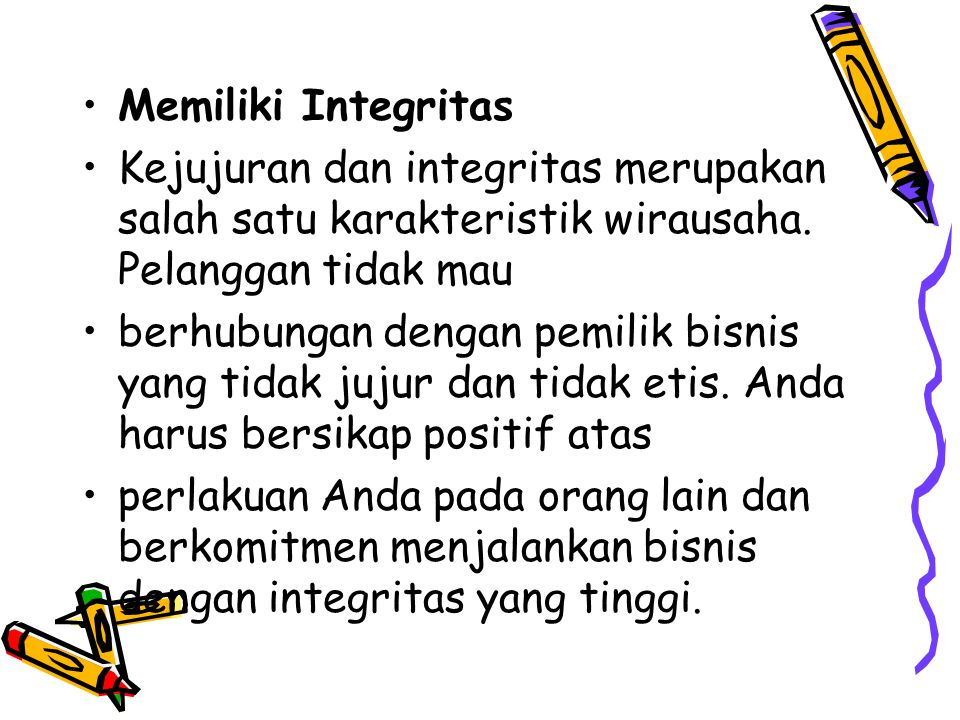 Memiliki Integritas Kejujuran dan integritas merupakan salah satu karakteristik wirausaha. Pelanggan tidak mau berhubungan dengan pemilik bisnis yang