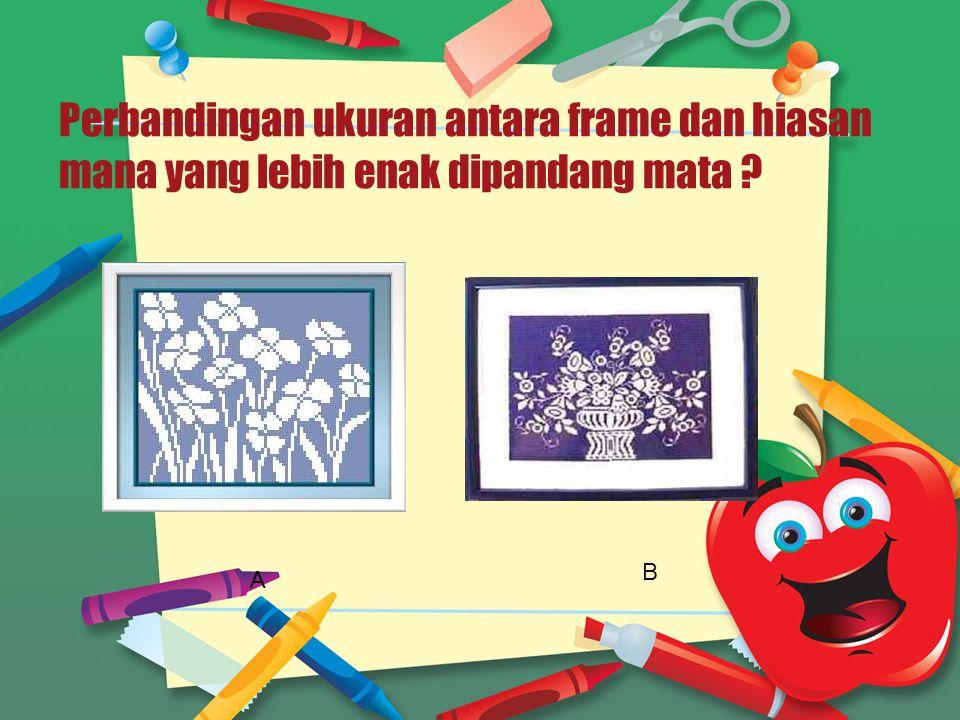 Perbandingan ukuran antara frame dan hiasan mana yang lebih enak dipandang mata ? A B