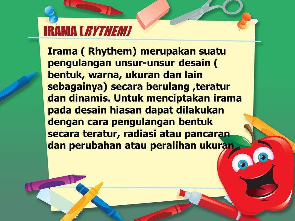 IRAMA (RYTHEM) Irama ( Rhythem) merupakan suatu pengulangan unsur-unsur desain ( bentuk, warna, ukuran dan lain sebagainya) secara berulang,teratur dan dinamis.