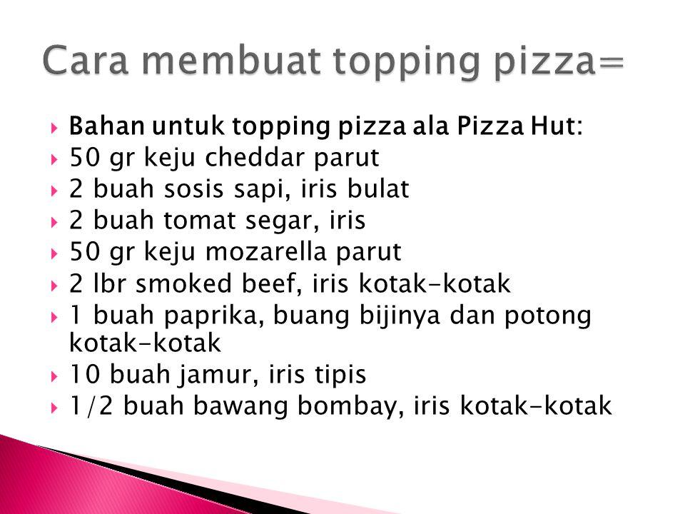  Bahan untuk topping pizza ala Pizza Hut:  50 gr keju cheddar parut  2 buah sosis sapi, iris bulat  2 buah tomat segar, iris  50 gr keju mozarell