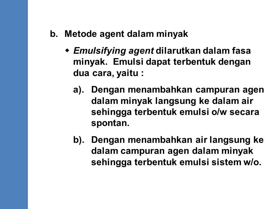 b.Metode agent dalam minyak  Emulsifying agent dilarutkan dalam fasa minyak. Emulsi dapat terbentuk dengan dua cara, yaitu : a). Dengan menambahkan c