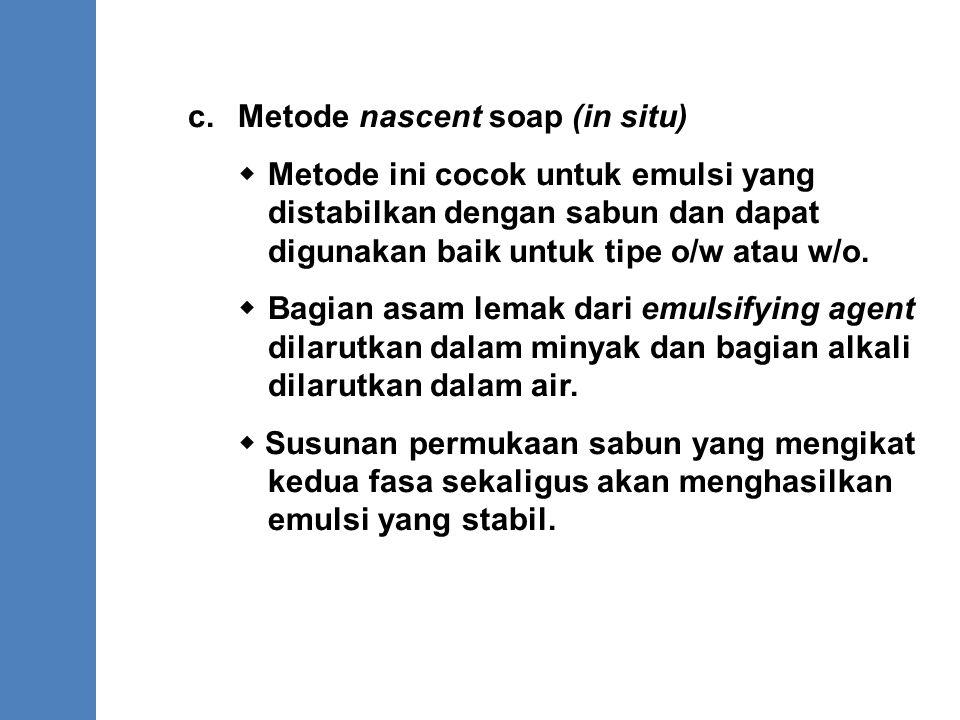 c.Metode nascent soap (in situ)  Metode ini cocok untuk emulsi yang distabilkan dengan sabun dan dapat digunakan baik untuk tipe o/w atau w/o.  Bagi