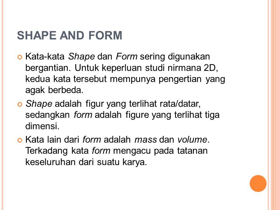 Kata-kata Shape dan Form sering digunakan bergantian. Untuk keperluan studi nirmana 2D, kedua kata tersebut mempunya pengertian yang agak berbeda. Sha
