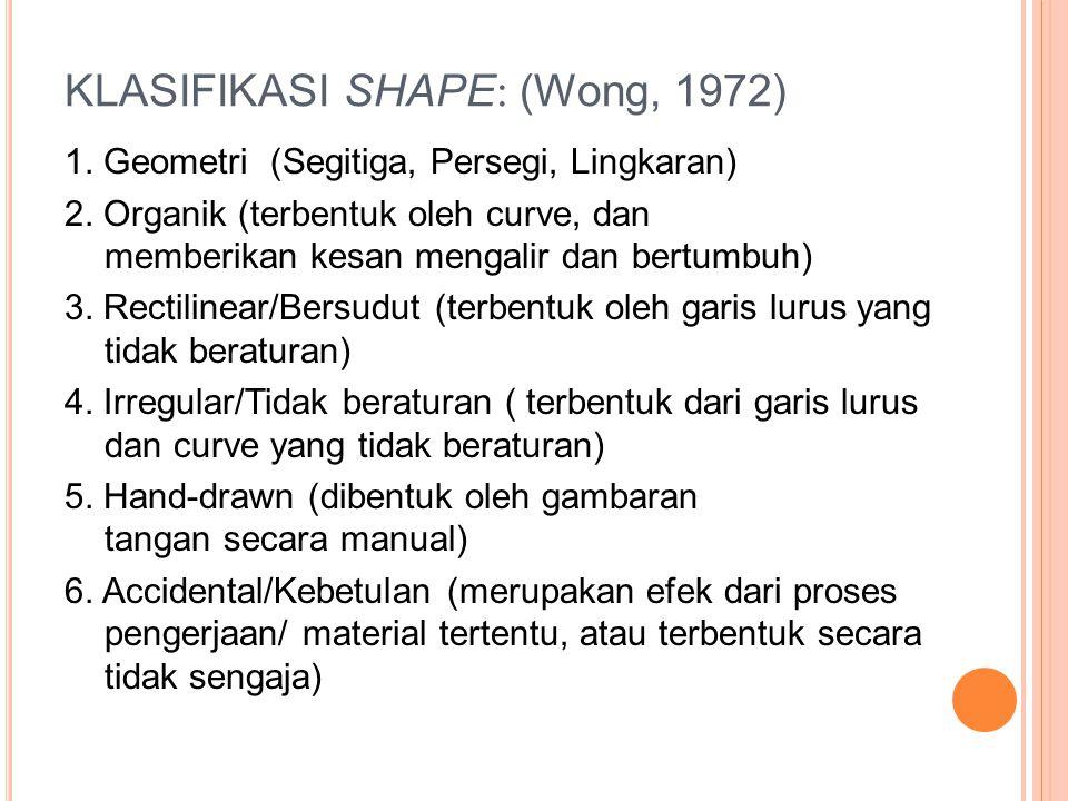 KLASIFIKASI SHAPE : (Wong, 1972) 1. Geometri (Segitiga, Persegi, Lingkaran) 2. Organik (terbentuk oleh curve, dan memberikan kesan mengalir dan bertum