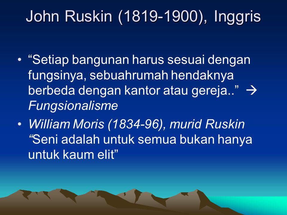 John Ruskin (1819-1900), Inggris Setiap bangunan harus sesuai dengan fungsinya, sebuahrumah hendaknya berbeda dengan kantor atau gereja..  Fungsionalisme William Moris (1834-96), murid Ruskin Seni adalah untuk semua bukan hanya untuk kaum elit