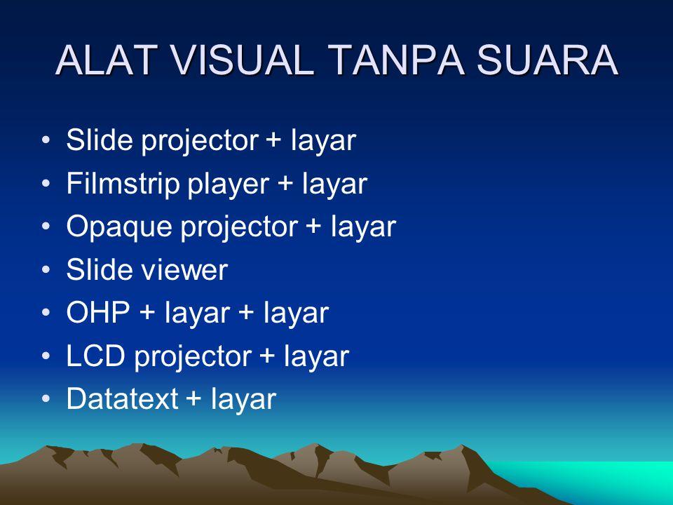 ALAT VISUAL TANPA SUARA Slide projector + layar Filmstrip player + layar Opaque projector + layar Slide viewer OHP + layar + layar LCD projector + layar Datatext + layar