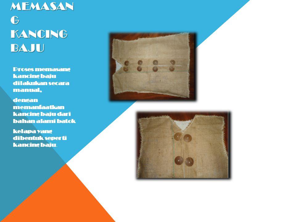 MEMASAN G KANCING BAJU Proses memasang kancing baju dilakukan secara manual, dengan memanfaatkan kancing baju dari bahan alami batok kelapa yang diben