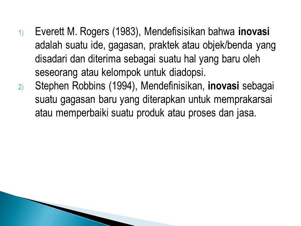 1) Everett M. Rogers (1983), Mendefisisikan bahwa inovasi adalah suatu ide, gagasan, praktek atau objek/benda yang disadari dan diterima sebagai suatu