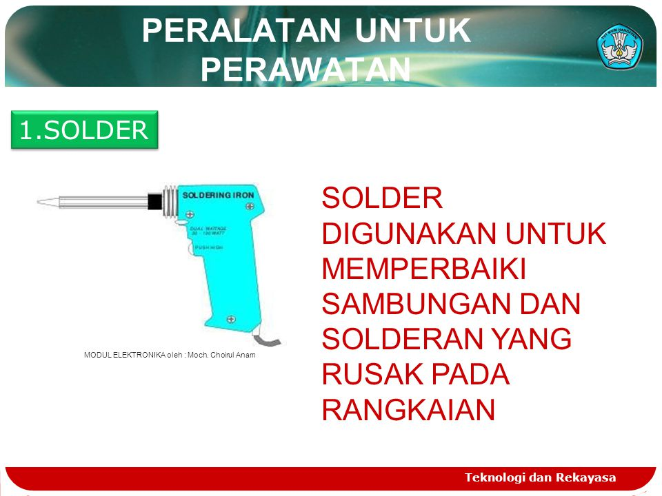 Teknologi dan Rekayasa PERALATAN UNTUK PERAWATAN 1.SOLDER SOLDER DIGUNAKAN UNTUK MEMPERBAIKI SAMBUNGAN DAN SOLDERAN YANG RUSAK PADA RANGKAIAN MODUL EL