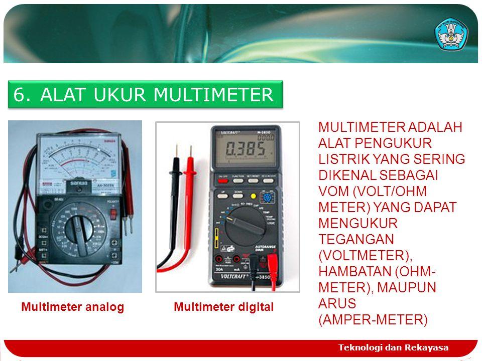 Teknologi dan Rekayasa 6.ALAT UKUR MULTIMETER Multimeter analogMultimeter digital MULTIMETER ADALAH ALAT PENGUKUR LISTRIK YANG SERING DIKENAL SEBAGAI