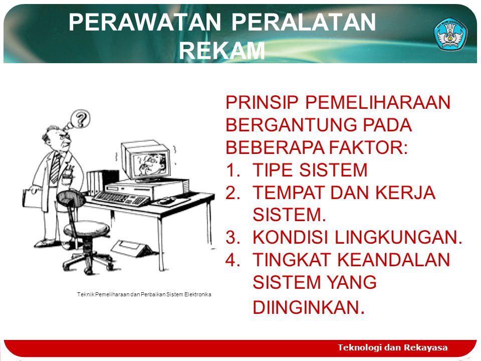 PERAWATAN PERALATAN REKAM Teknologi dan Rekayasa PRINSIP PEMELIHARAAN BERGANTUNG PADA BEBERAPA FAKTOR: 1.TIPE SISTEM 2.TEMPAT DAN KERJA SISTEM. 3.KOND