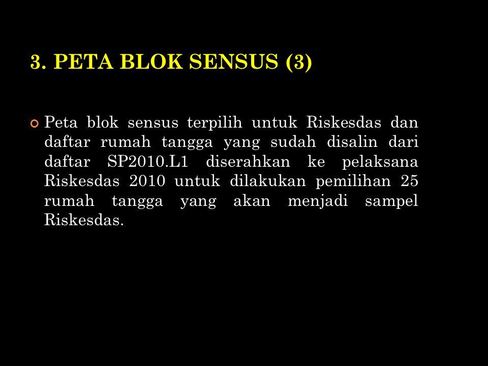 3. PETA BLOK SENSUS (3) Peta blok sensus terpilih untuk Riskesdas dan daftar rumah tangga yang sudah disalin dari daftar SP2010.L1 diserahkan ke pelak