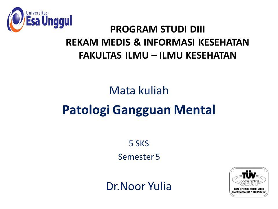 PROGRAM STUDI DIII REKAM MEDIS & INFORMASI KESEHATAN FAKULTAS ILMU – ILMU KESEHATAN Mata kuliah Patologi Gangguan Mental 5 SKS Semester 5 Dr.Noor Yulia