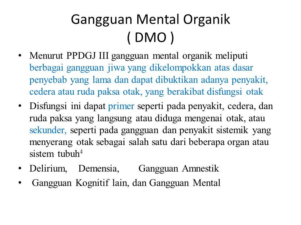 Gangguan Mental Organik ( DMO ) Menurut PPDGJ III gangguan mental organik meliputi berbagai gangguan jiwa yang dikelompokkan atas dasar penyebab yang lama dan dapat dibuktikan adanya penyakit, cedera atau ruda paksa otak, yang berakibat disfungsi otak Disfungsi ini dapat primer seperti pada penyakit, cedera, dan ruda paksa yang langsung atau diduga mengenai otak, atau sekunder, seperti pada gangguan dan penyakit sistemik yang menyerang otak sebagai salah satu dari beberapa organ atau sistem tubuh 4 Delirium,Demensia,Gangguan Amnestik Gangguan Kognitif lain, dan Gangguan Mental