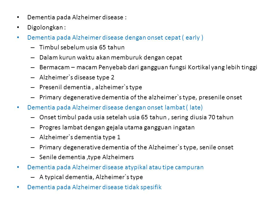Dementia pada Alzheimer disease : Digolongkan : Dementia pada Alzheimer disease dengan onset cepat ( early ) – Timbul sebelum usia 65 tahun – Dalam kurun waktu akan memburuk dengan cepat – Bermacam – macam Penyebab dari gangguan fungsi Kortikal yang lebih tinggi – Alzheimer`s disease type 2 – Presenil dementia, alzheimer`s type – Primary degenerative dementia of the alzheimer`s type, presenile onset Dementia pada Alzheimer disease dengan onset lambat ( late) – Onset timbul pada usia setelah usia 65 tahun, sering diusia 70 tahun – Progres lambat dengan gejala utama gangguan ingatan – Alzheimer`s dementia type 1 – Primary degenerative dementia of the Alzheimer`s type, senile onset – Senile dementia,type Alzheimers Dementia pada Alzheimer disease atypikal atau tipe campuran – A typical dementia, Alzheimer`s type Dementia pada Alzheimer disease tidak spesifik