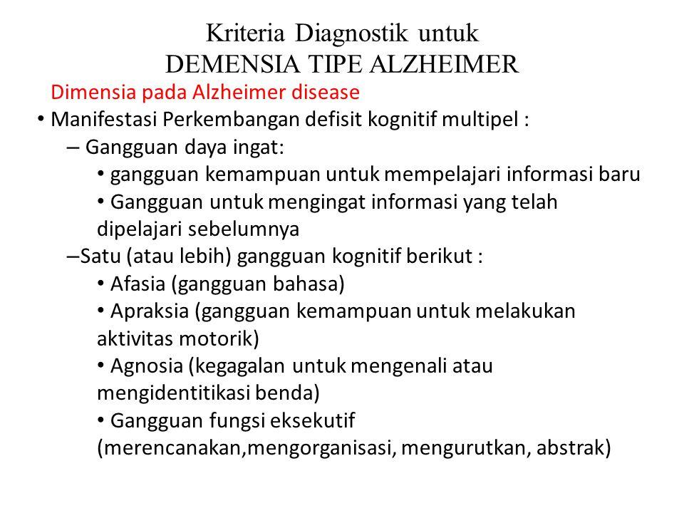 Kriteria Diagnostik untuk DEMENSIA TIPE ALZHEIMER Dimensia pada Alzheimer disease Manifestasi Perkembangan defisit kognitif multipel : – Gangguan daya ingat: gangguan kemampuan untuk mempelajari informasi baru Gangguan untuk mengingat informasi yang telah dipelajari sebelumnya – Satu (atau lebih) gangguan kognitif berikut : Afasia (gangguan bahasa) Apraksia (gangguan kemampuan untuk melakukan aktivitas motorik) Agnosia (kegagalan untuk mengenali atau mengidentitikasi benda) Gangguan fungsi eksekutif (merencanakan,mengorganisasi, mengurutkan, abstrak)
