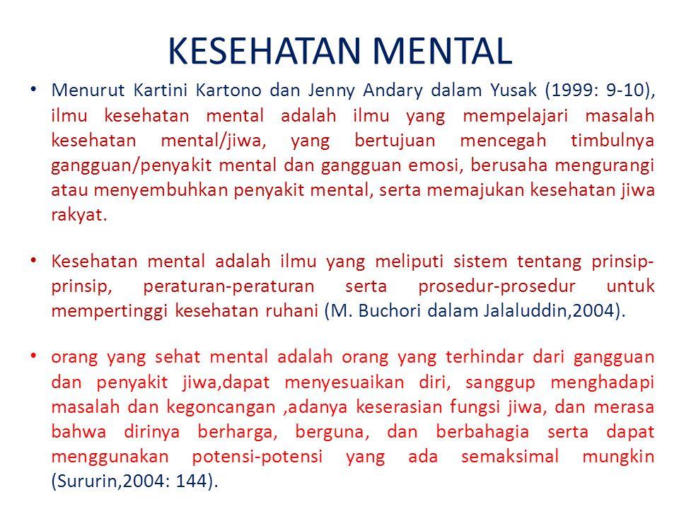 KESEHATAN MENTAL Menurut Kartini Kartono dan Jenny Andary dalam Yusak (1999: 9-10), ilmu kesehatan mental adalah ilmu yang mempelajari masalah kesehatan mental/jiwa, yang bertujuan mencegah timbulnya gangguan/penyakit mental dan gangguan emosi, berusaha mengurangi atau menyembuhkan penyakit mental, serta memajukan kesehatan jiwa rakyat.