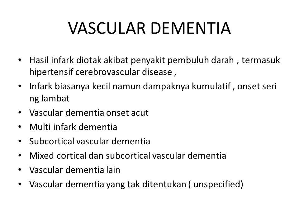 VASCULAR DEMENTIA Hasil infark diotak akibat penyakit pembuluh darah, termasuk hipertensif cerebrovascular disease, Infark biasanya kecil namun dampaknya kumulatif, onset seri ng lambat Vascular dementia onset acut Multi infark dementia Subcortical vascular dementia Mixed cortical dan subcortical vascular dementia Vascular dementia lain Vascular dementia yang tak ditentukan ( unspecified)