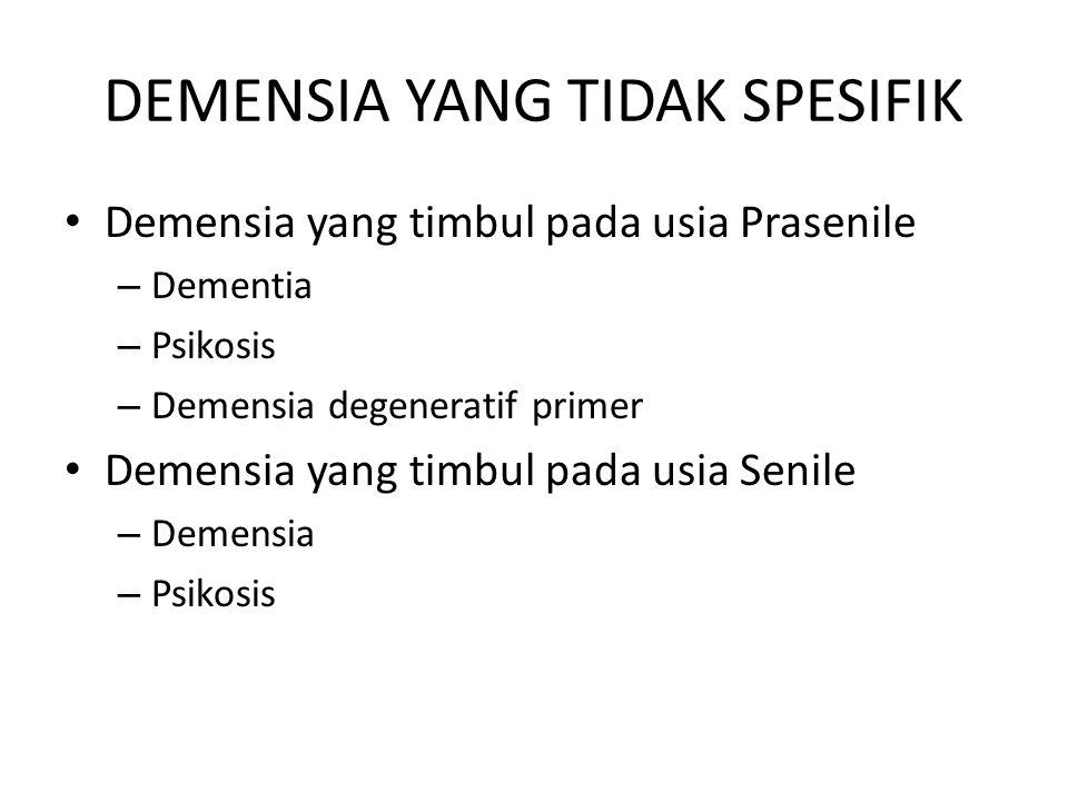 DEMENSIA YANG TIDAK SPESIFIK Demensia yang timbul pada usia Prasenile – Dementia – Psikosis – Demensia degeneratif primer Demensia yang timbul pada usia Senile – Demensia – Psikosis