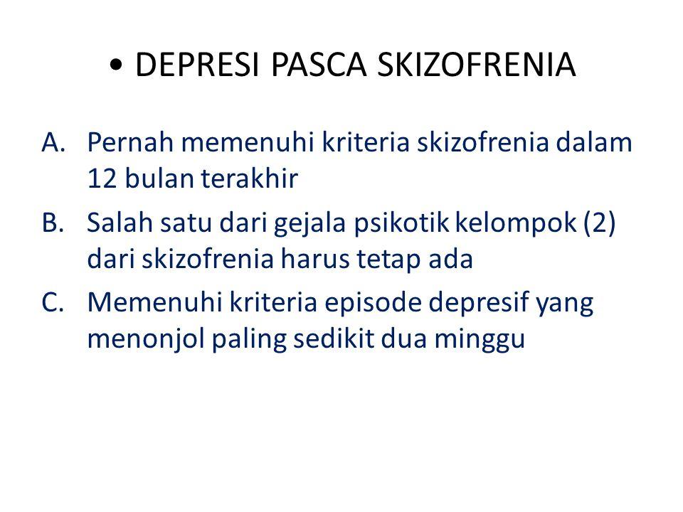 DEPRESI PASCA SKIZOFRENIA A.Pernah memenuhi kriteria skizofrenia dalam 12 bulan terakhir B.Salah satu dari gejala psikotik kelompok (2) dari skizofrenia harus tetap ada C.Memenuhi kriteria episode depresif yang menonjol paling sedikit dua minggu